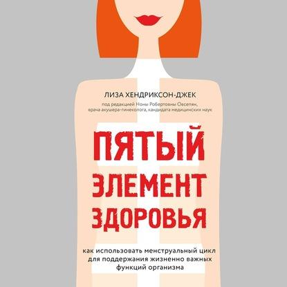 Хендриксон-Джек Лиза Пятый элемент здоровья. Как использовать менструальный цикл для поддержания жизненно важных функций организма обложка