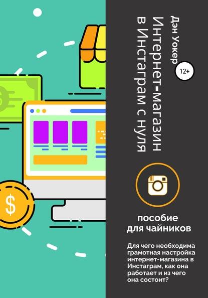 Дэн Уокер Интернет-магазин в Инстаграм с нуля: пособие для чайников.