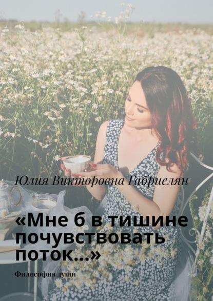 Юлия Викторовна Габриелян - «Мнеб втишине почувствовать поток…». Философиядуши