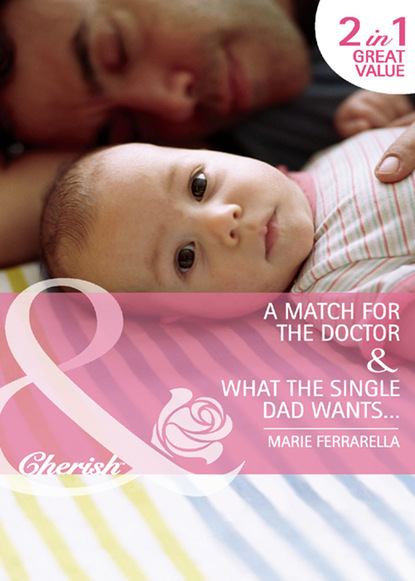 A Match for the Doctor / What the Single Dad Wants…