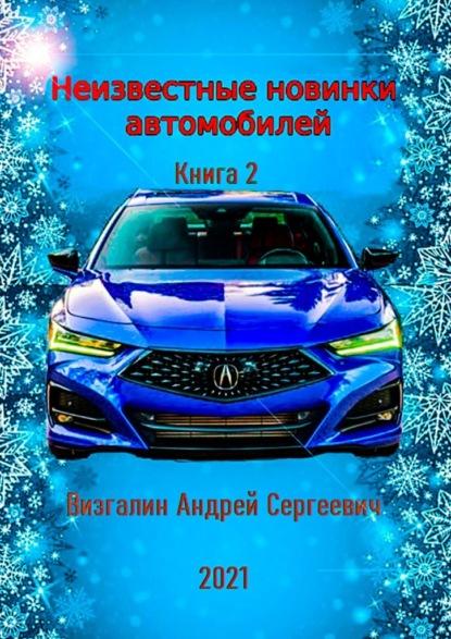 Андрей Визгалин Неизвестные новинки автомобилей. Книга2