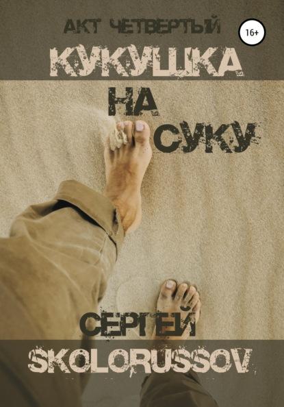 Сергей Skolorussov Кукушка на суку. Акт четвёртый