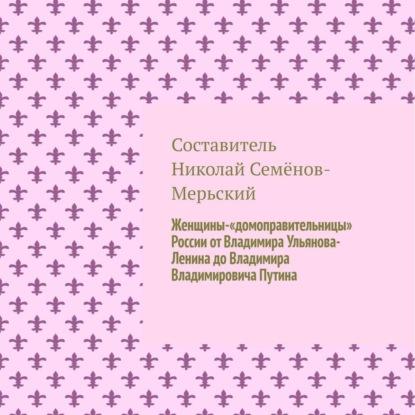 Николай Семёнов-Мерьский Женщины-«домоправительницы» России отВладимира Ульянова-Ленина доВладимира Владимировича Путина