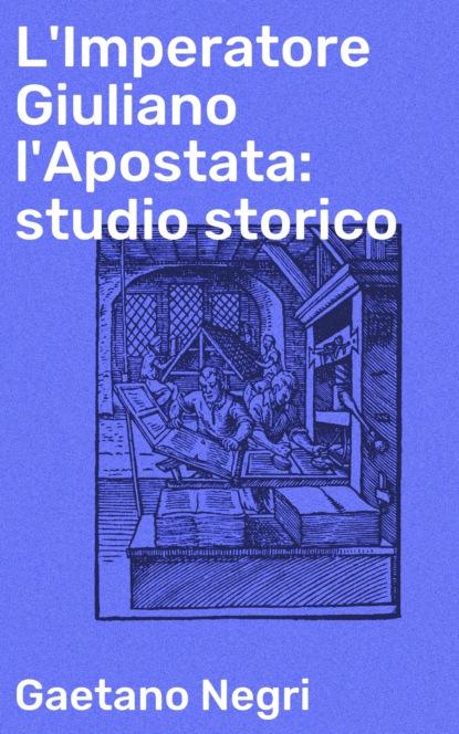 Gaetano Negri L'Imperatore Giuliano l'Apostata: studio storico gaetano negri l imperatore giuliano l apostata studio storico