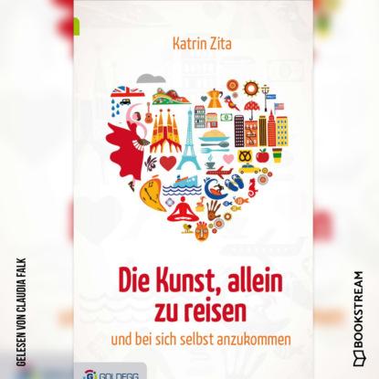 Katrin Zita Die Kunst, alleine zu reisen - Und bei sich selbst anzukommen (Ungekürzt) kurt tucholsky die kunst falsch zu reisen ungekürzt