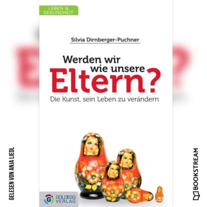 Silvia Dirnberger-Puchner Werden wir wie unsere Eltern? - Die Kunst, sein Leben zu verändern (Ungekürzt) wolfgang kessler die kunst den kapitalismus zu verändern