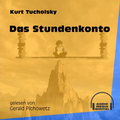 Kurt Tucholsky Das Stundenkonto (Ungekürzt) kurt tucholsky das elend mit der speisekarte ungekürzt