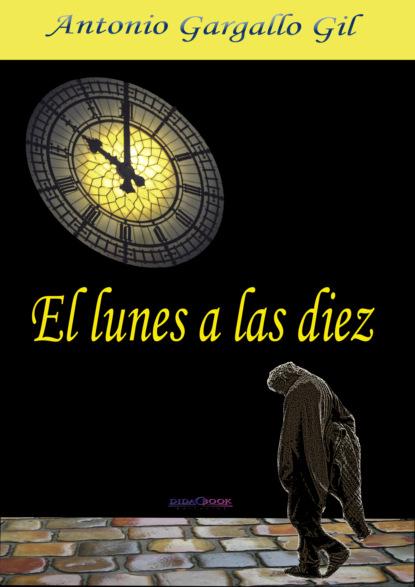 Фото - Antonio Gargallo Gil El lunes a las diez antonio gargallo gil el lunes a las diez