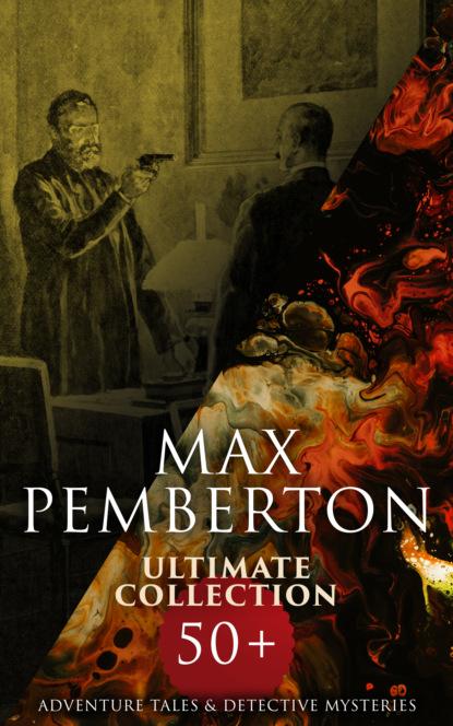 Pemberton Max Max Pemberton Ultimate Collection: 50+ Adventure Tales & Detective Mysteries max pemberton the garden of swords