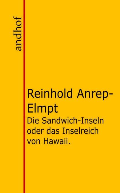 Reinhold von Anrep-Elmpt Die Sandwich-Inseln oder das Inselreich von Hawaii. anrep elmpt reinhold die sandwich inseln oder das inselreich von hawaii