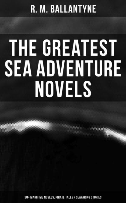 R. M. Ballantyne The Greatest Sea Adventure Novels: 30+ Maritime Novels, Pirate Tales & Seafaring Stories