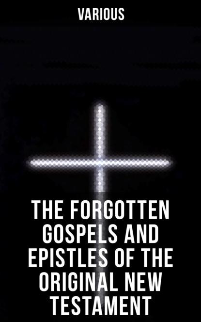 The Forgotten Gospels and Epistles of the Original New Testament