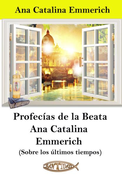 Ana Catalina Emmerich Profecías de la Beata Ana Catalina Emmerich ana pía bustamante fredes tulipanes en el aire