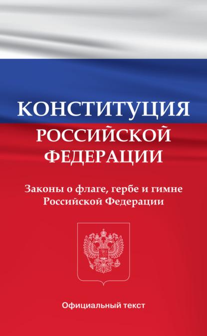 Группа авторов Конституция Российской Федерации. Законы о флаге, гербе и гимне Российской Федерации
