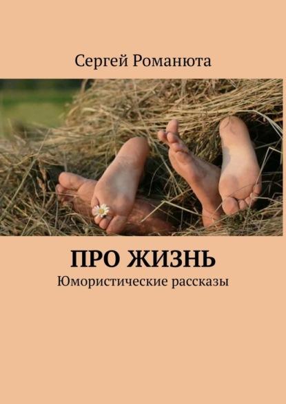 Сергей Романюта Про жизнь. Юмористические рассказы справочники