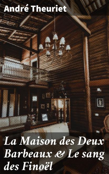 Фото - André Theuriet La Maison des Deux Barbeaux & Le sang des Finoël andré jacques coffin rony le point d honneur ou l empire des grâces et de la constance