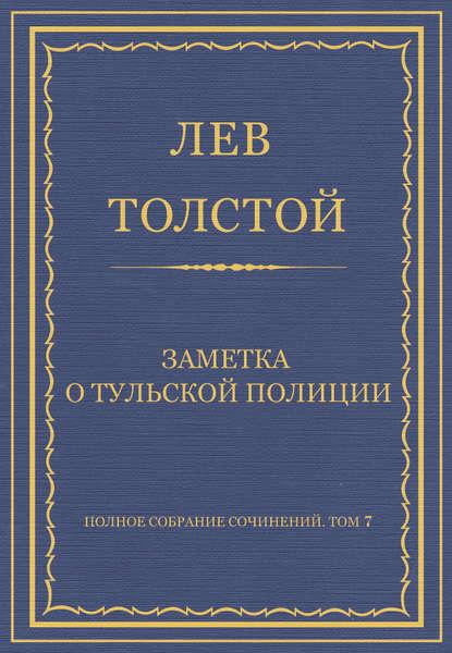 Лев Толстой Полное собрание сочинений. Том 7. Произведения 1856–1869 гг. Заметка о тульской полиции