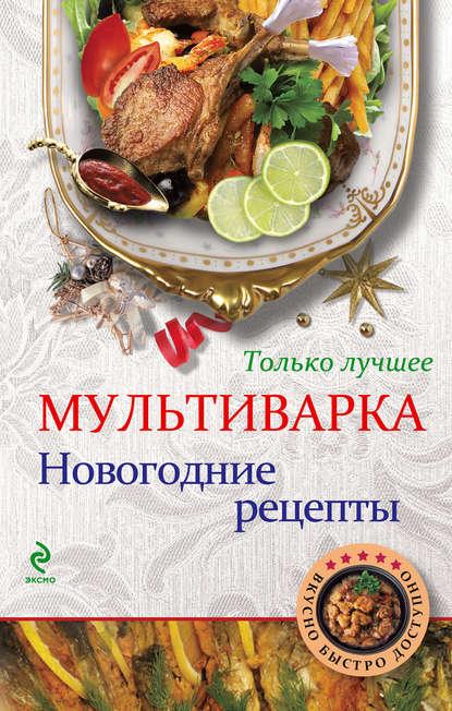 Отсутствует Мультиварка. Новогодние рецепты. Только лучшее фадеева л ред лучшие рецепты наших читателей проверенные блюда для всей семьи
