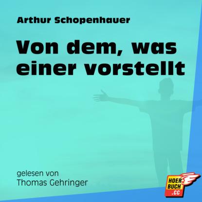arthur schopenhauer aphorismen zur lebensweisheit Arthur Schopenhauer Von dem, was einer vorstellt (Ungekürzt)