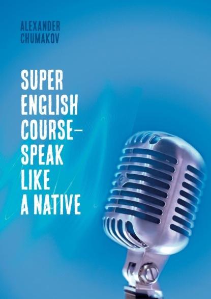 Фото - Alexander Chumakov Super English Course– Speak like anative григорий герасимов oral russian today speaking practice course