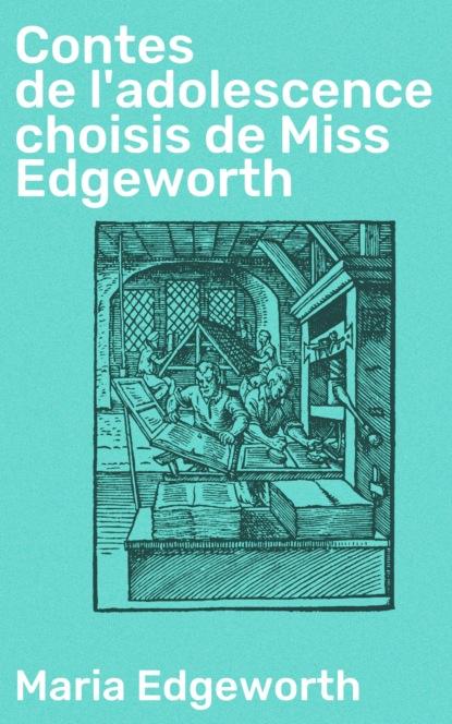 Maria Edgeworth Contes de l'adolescence choisis de Miss Edgeworth братья гримм contes choisis de la famille