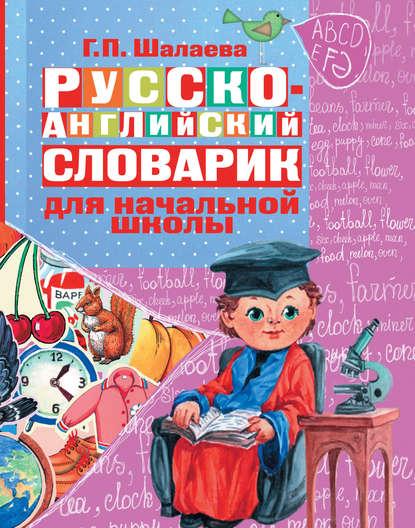 Г. П. Шалаева Русско-английский словарик в картинках для начальной школы
