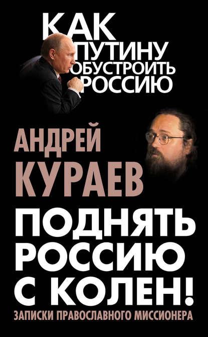Андрей Кураев Поднять Россию с колен! Записки православного миссионера