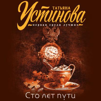 Устинова Татьяна Витальевна Сто лет пути обложка