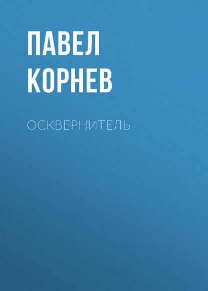 Павел Корнев. Осквернитель