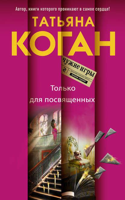 Татьяна Коган Только для посвященных