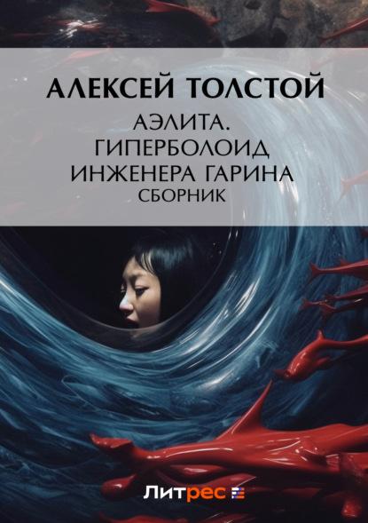 Алексей Толстой. Аэлита. Гиперболоид инженера Гарина (сборник)