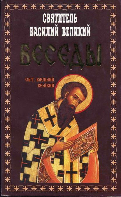 святитель Василий Великий Беседы святитель василий великий святитель василий великий избранные творения