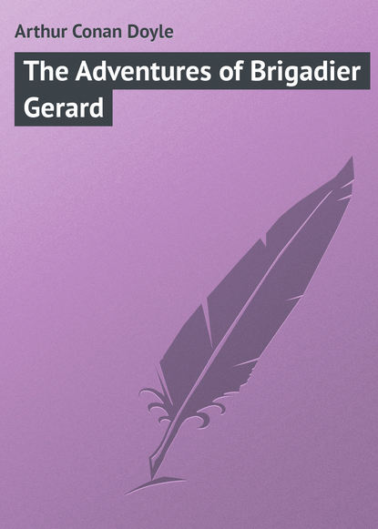 Артур Конан Дойл The Adventures of Brigadier Gerard doyle a the exploits of brigadier gerard and the adventures of gerard