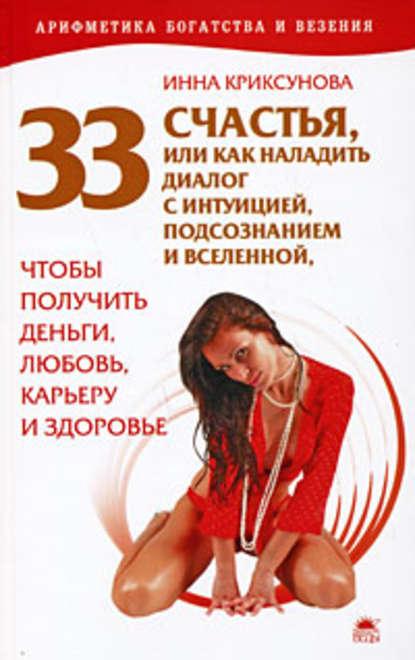 Инна Криксунова 33 счастья, или Как наладить диалог с интуицией, подсознанием и вселенной, чтобы получить деньги, любовь, карьеру и здоровье инна криксунова как привлечь и удержать мужчину