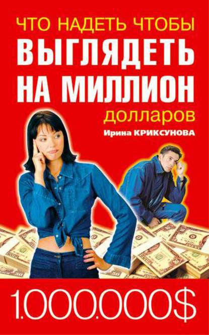 Инна Криксунова Что надеть, чтобы выглядеть на миллион долларов инна криксунова как привлечь и удержать мужчину