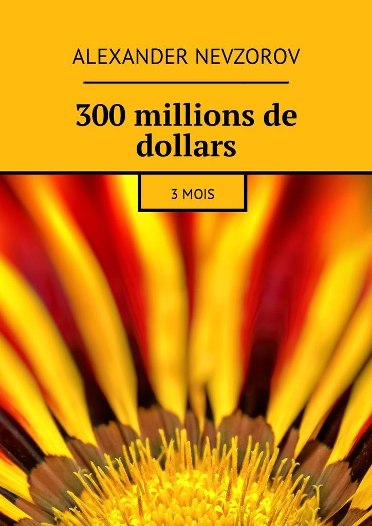 300millions de dollars. 3mois