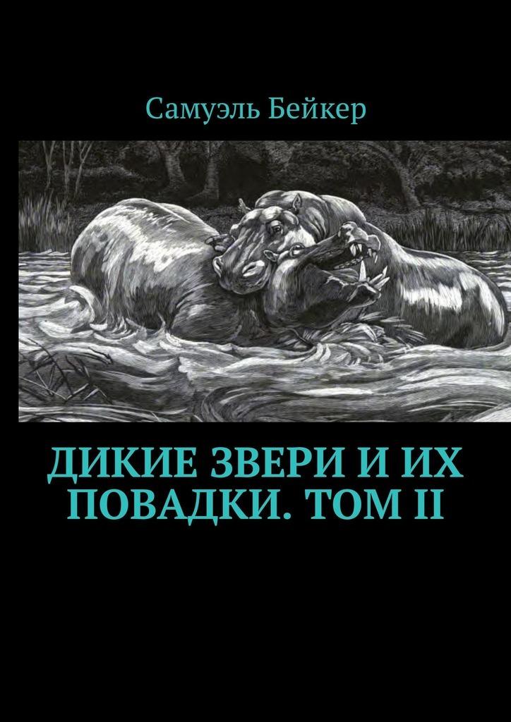 Дикие звери и их повадки. Том II. Мемуары охотника на крупную дичь