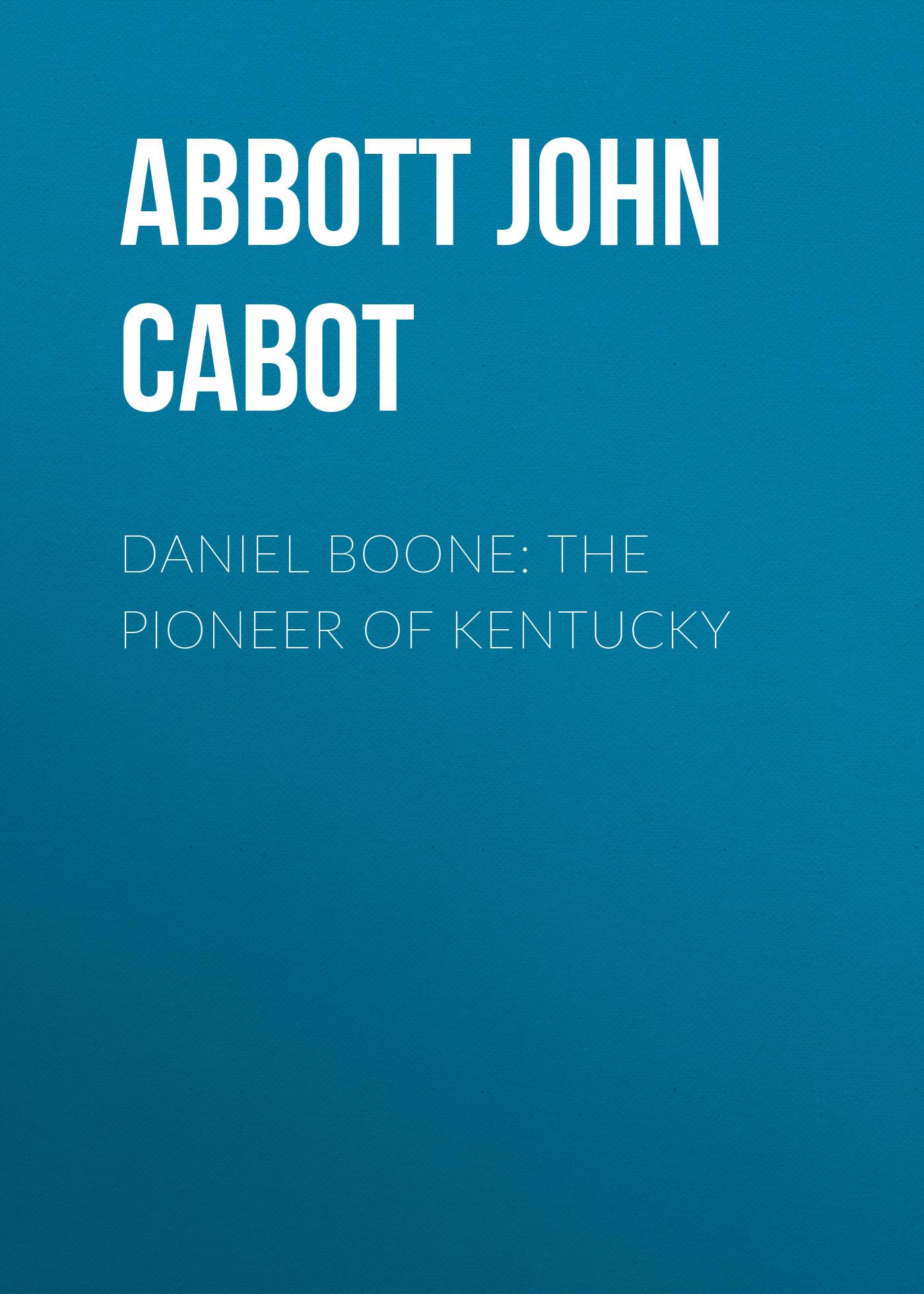 Abbott John Stevens Cabot, Daniel Boone: The Pioneer of Kentucky ...