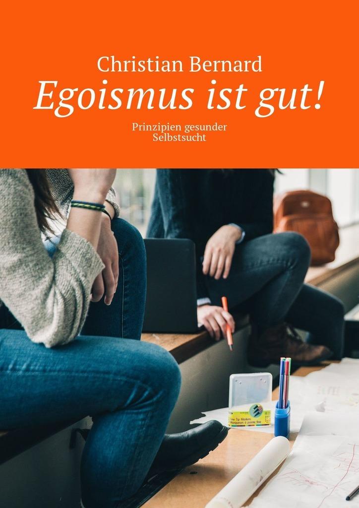 Egoismus istgut! Prinzipien gesunder Selbstsucht