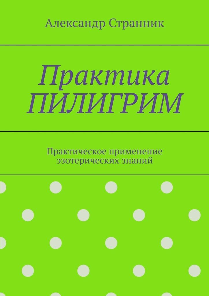 Практика ПИЛИГРИМ. Практическое применение эзотерических знаний