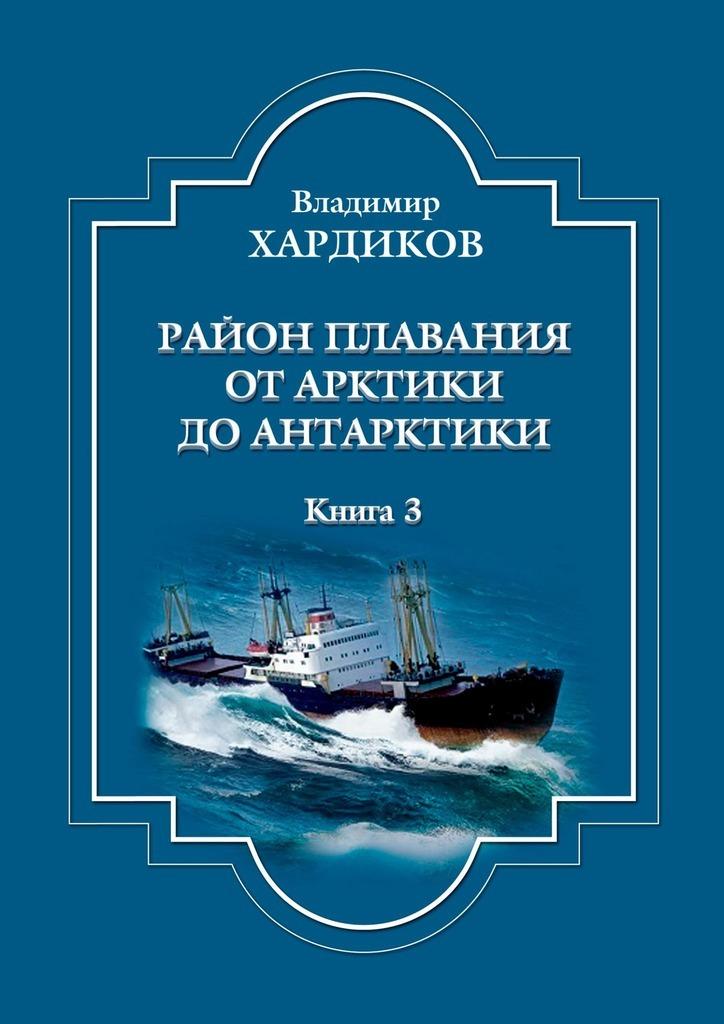Район плавания отАрктики доАнтарктики. Книга 3