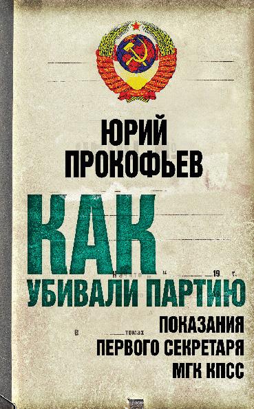 Как убивали партию. Показания Первого Секретаря МГК КПСС