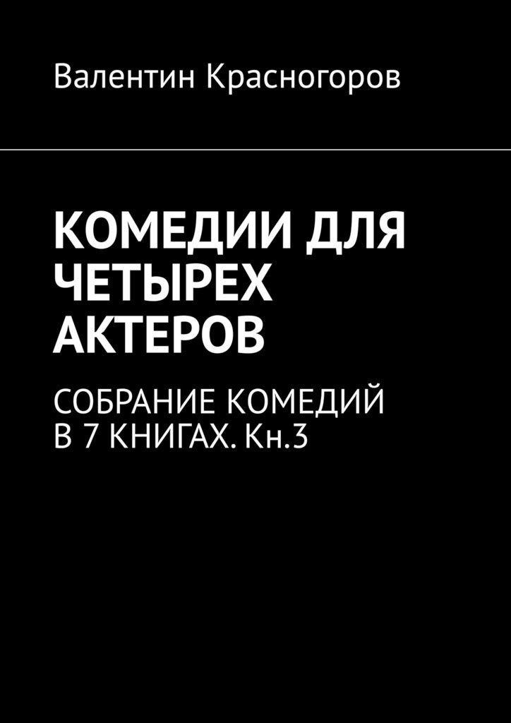 КОМЕДИИ ДЛЯ ЧЕТЫРЕХ АКТЕРОВ. СОБРАНИЕ КОМЕДИЙ В7КНИГАХ.Кн.3