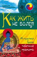 Как жить не болея. Из практики врача тибетской медицины