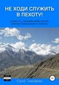 Не ходи служить в пехоту! Книга 6. Памирский марш мотострелкового полка