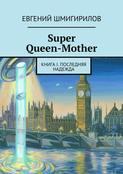 Super Queen-Mother. Книга I. Последняя надежда