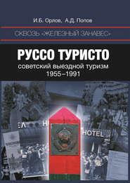 Сквозь «железный занавес». Руссо туристо: советский выездной туризм. 1955-1991