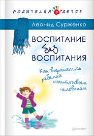 Воспитание без воспитания. Как вырастить ребенка счастливым человеком