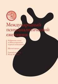 Международный психоаналитический ежегодник. Шестой выпуск. Избранные статьи из «Международного журнала психоанализа» (сборник)