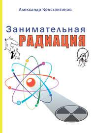 Занимательная радиация. Всё, о чём вы хотели спросить: чем нас пугают, чего мы боимся, чего следует опасаться на самом деле, как снизить риски